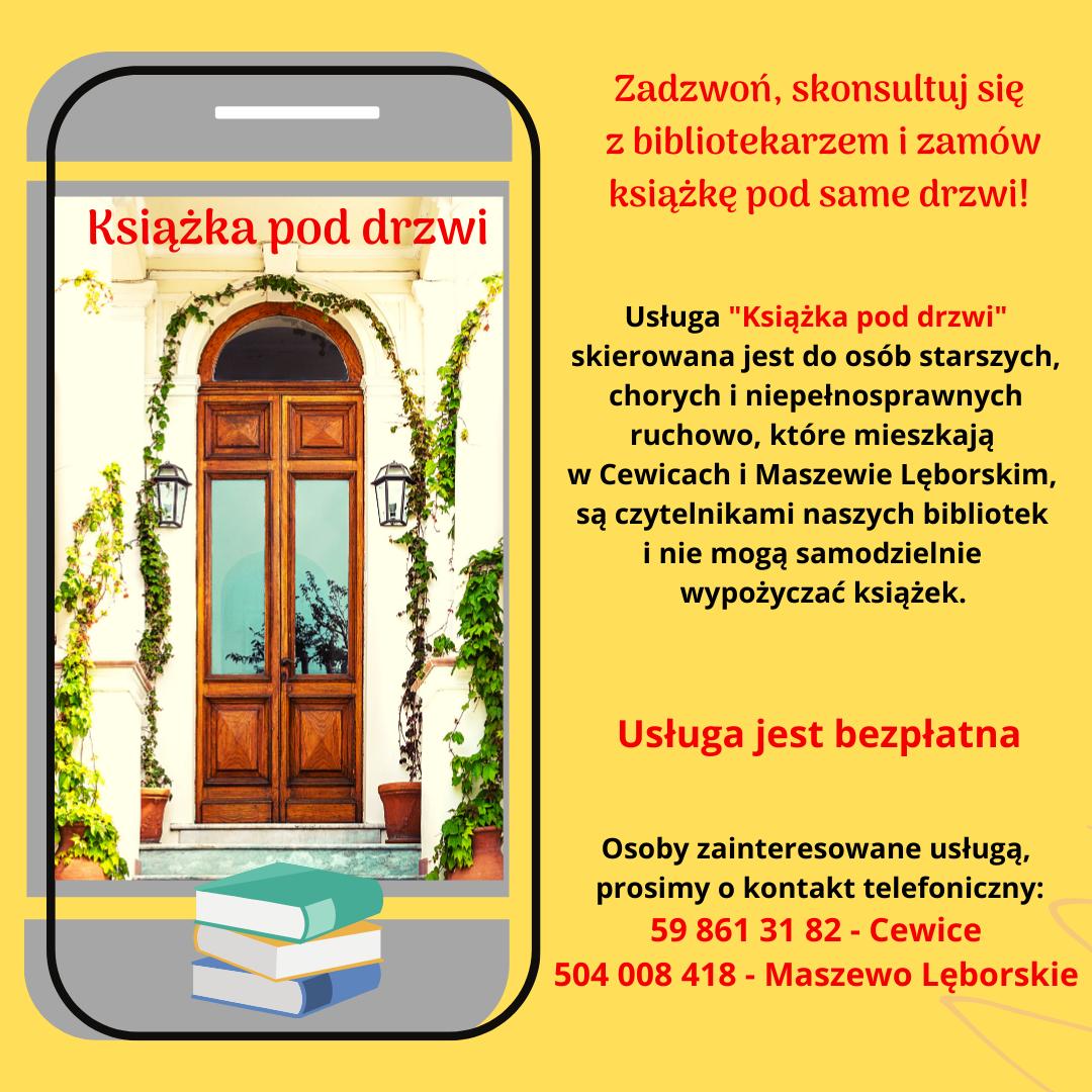 """Zadzwoń, skonsultuj się z bibliotekarzem i zamów książkę pod same drzwi! Usługa """"Książka pod drzwi"""" skierowana jest do osób starszych, chorych i niepełnosprawnych ruchowo, mieszkających w Cewicach i Maszewie Lęborskim, są czytelnikami naszych bibliotek inie mogą samodzielnie wypożyczać książek. Usługa jest bezpłatna. Osoby zainteresowane usługą prosimy o kontakt telefoniczny: 598613182 -Cewice, 504 008 418 Maszewo Lęborskie."""